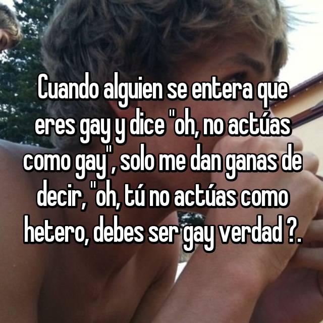 """Cuando alguien se entera que eres gay y dice """"oh, no actúas como gay"""", solo me dan ganas de decir, """"oh, tú no actúas como hetero, debes ser gay verdad ?."""