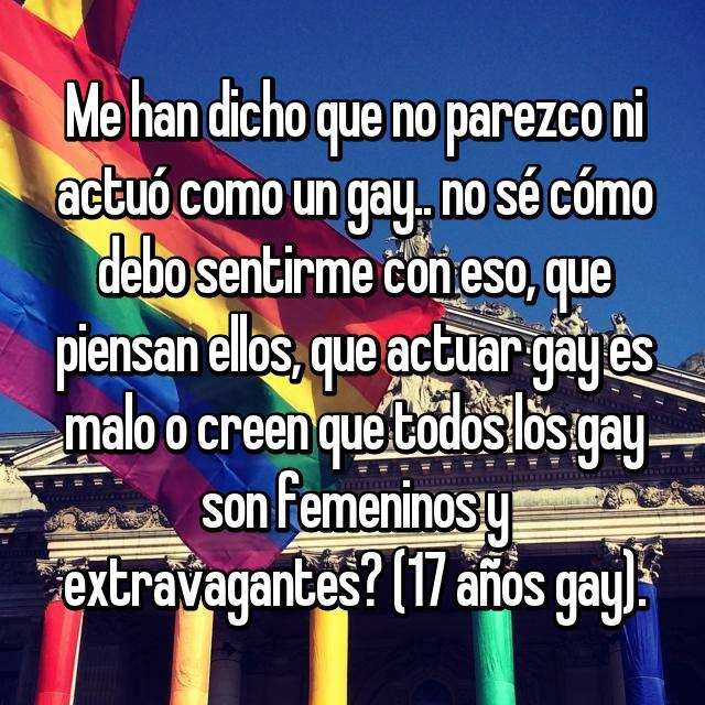 Me han dicho que no parezco ni actuó como un gay.. no sé cómo debo sentirme con eso, que piensan ellos, que actuar gay es malo o creen que todos los gay son femeninos y extravagantes? (17 años gay).