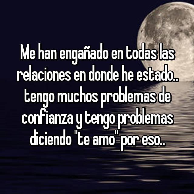 """Me han engañado en todas las relaciones en donde he estado.. tengo muchos problemas de confianza y tengo problemas diciendo """"te amo"""" por eso.."""