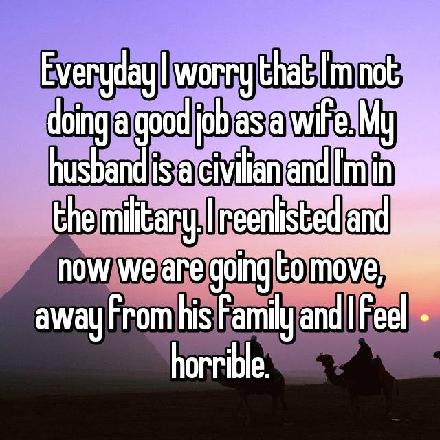 Everyday I worry that I'm not doing a good job as a wife. My husband is a civilian and I'm in the military. I reenlisted and now we are going to move, away from his family and I feel horrible.
