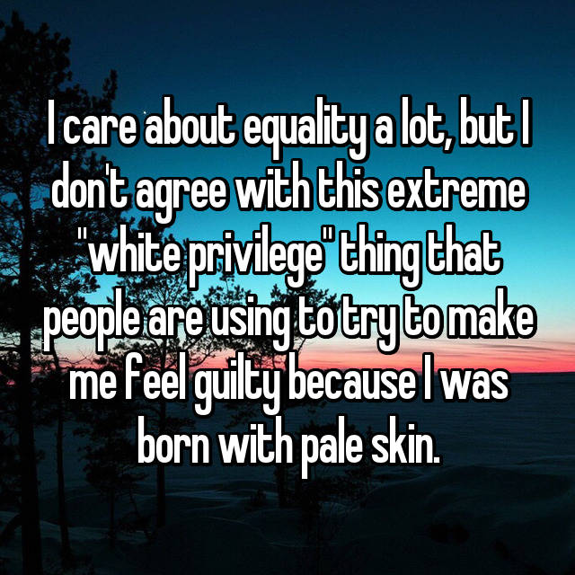 "I care about equality a lot, but I don't agree with this extreme ""white privilege"" thing that people are using to try to make me feel guilty because I was born with pale skin."