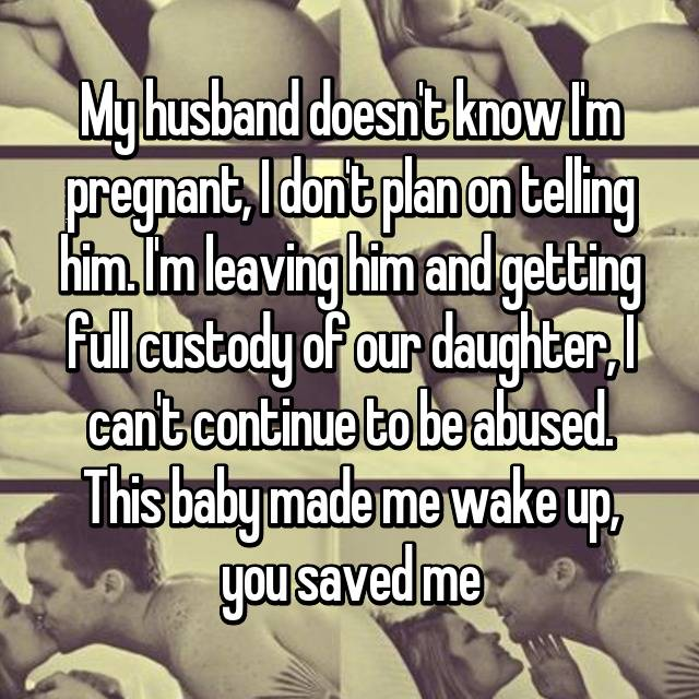 My husband doesn't know I'm pregnant, I don't plan on telling him. I'm leaving him and getting full custody of our daughter, I can't continue to be abused. This baby made me wake up, you saved me💜