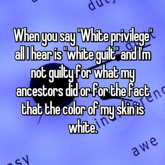 "When you say ""White privilege"" all I hear is ""white guilt"" and I'm not guilty for what my ancestors did or for the fact that the color of my skin is white."