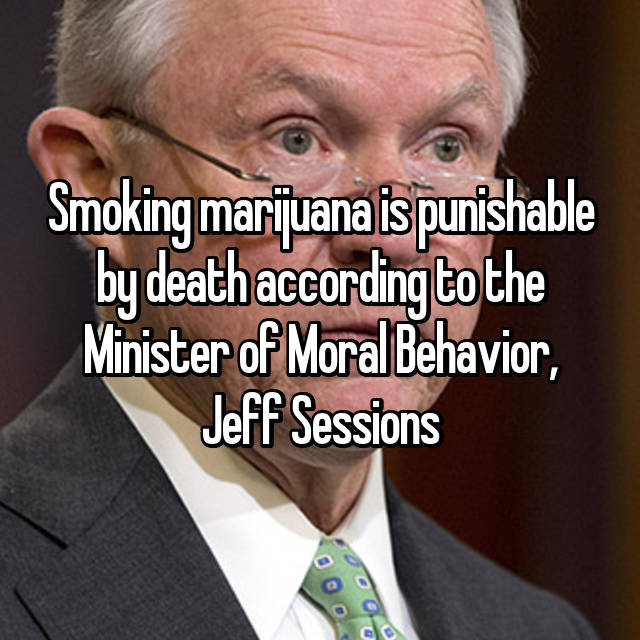 Smoking marijuana is punishable by death according to the Minister of Moral Behavior, Jeff Sessions