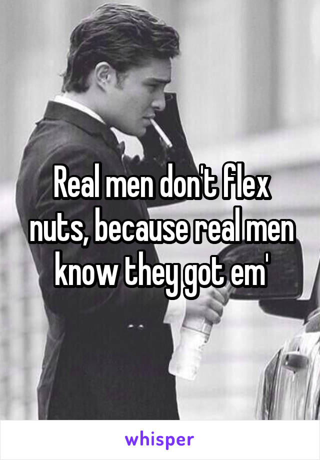 real men don t flex nuts because real men know they got em