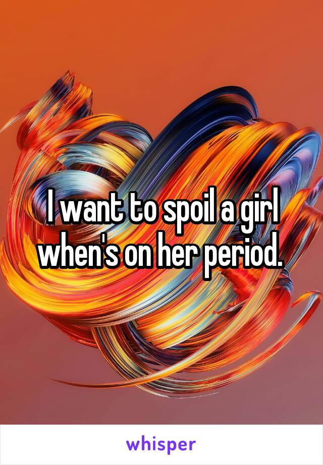 I want to spoil a girl when's on her period.