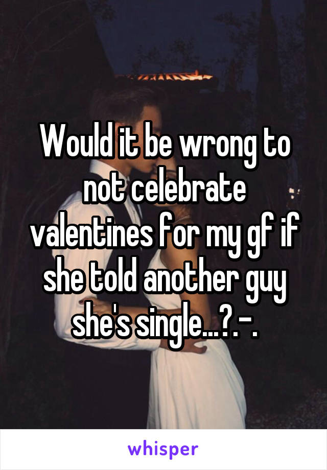 Would it be wrong to not celebrate valentines for my gf if she told another guy she's single...?.-.