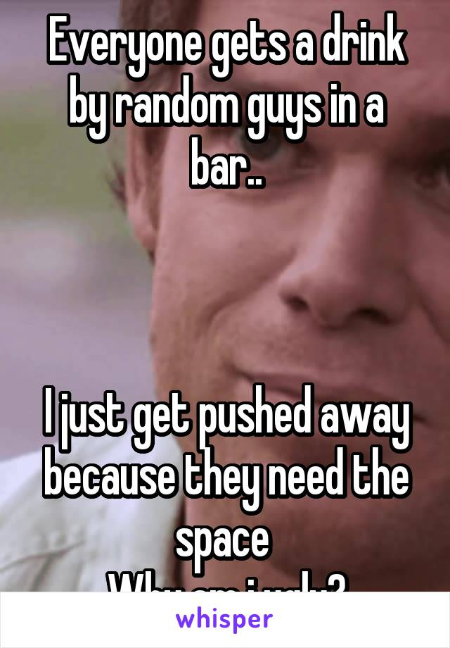 Everyone gets a drink by random guys in a bar..    I just get pushed away because they need the space  Why am i ugly?
