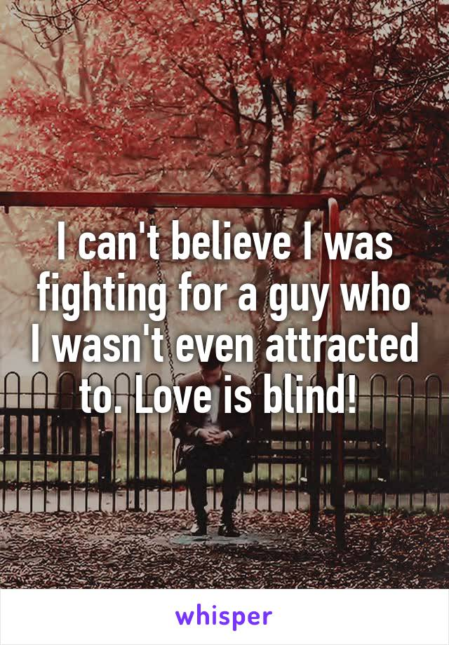 I can't believe I was fighting for a guy who I wasn't even attracted to. Love is blind!