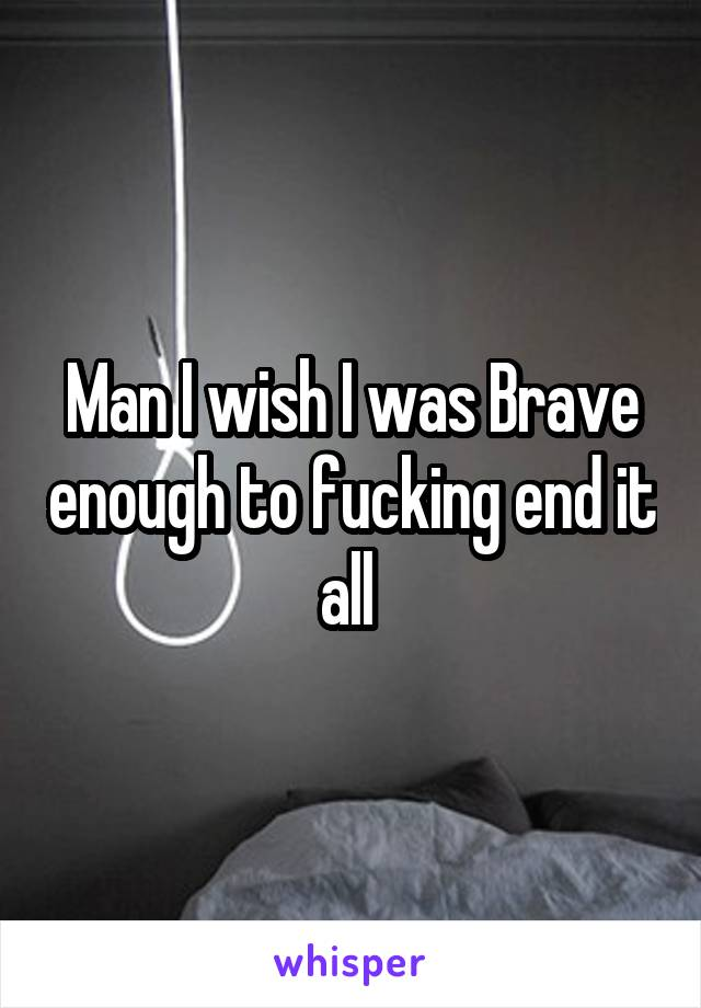 Man I wish I was Brave enough to fucking end it all