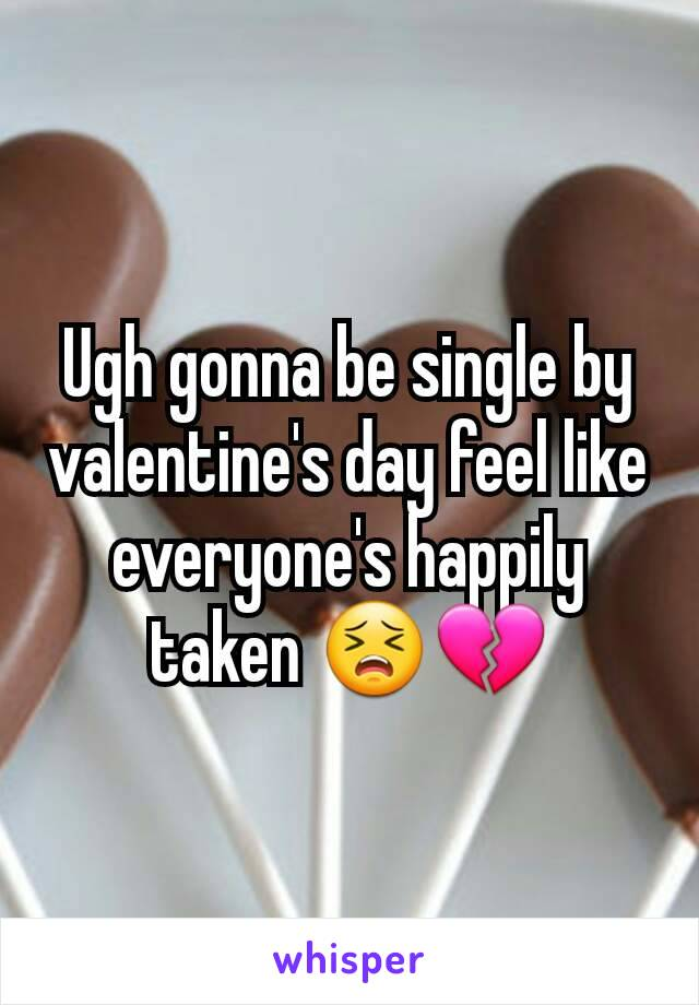 Ugh gonna be single by valentine's day feel like everyone's happily taken 😣💔