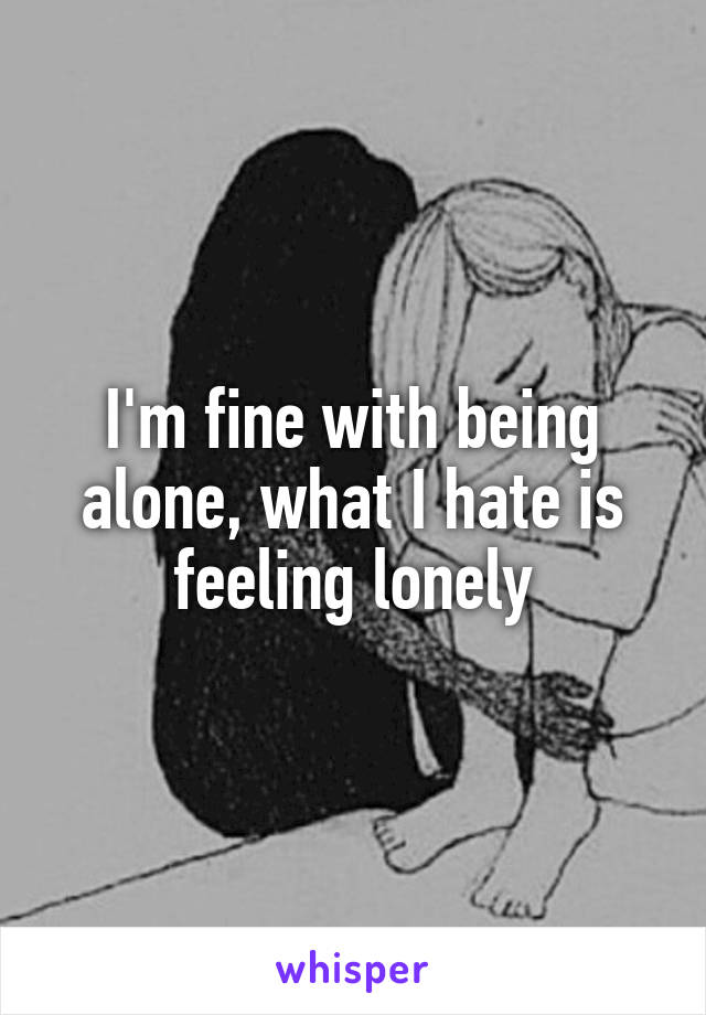 I'm fine with being alone, what I hate is feeling lonely