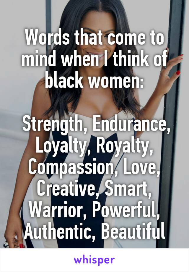Words that come to mind when I think of black women:   Strength, Endurance, Loyalty, Royalty, Compassion, Love, Creative, Smart, Warrior, Powerful, Authentic, Beautiful