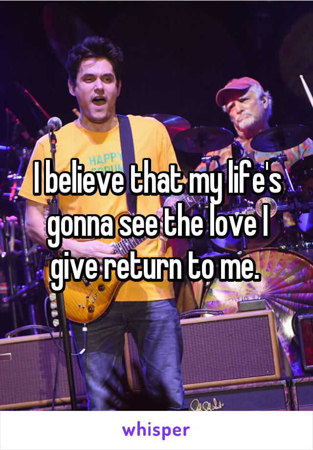 I believe that my life's gonna see the love I give return to me.