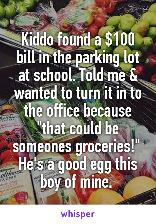 "Kiddo found a $100 bill in the parking lot at school. Told me & wanted to turn it in to the office because ""that could be someones groceries!""  He's a good egg this boy of mine."