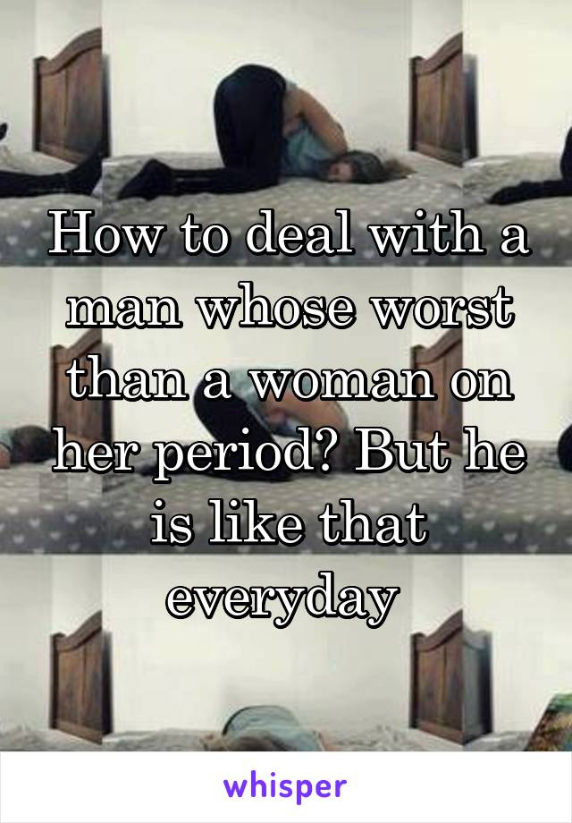 How to deal with a man whose worst than a woman on her period? But he is like that everyday