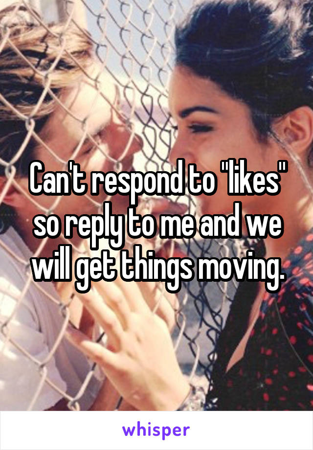 "Can't respond to ""likes"" so reply to me and we will get things moving."