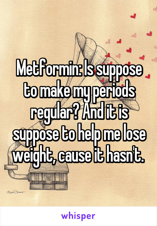 Metformin: Is suppose to make my periods regular? And it is suppose to help me lose weight, cause it hasn't.