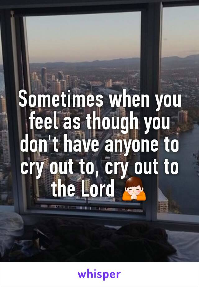 Sometimes when you feel as though you don't have anyone to cry out to, cry out to the Lord 🙏