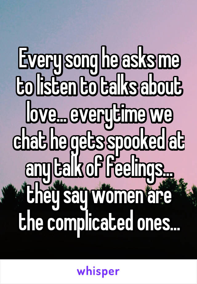 Every song he asks me to listen to talks about love... everytime we chat he gets spooked at any talk of feelings... they say women are the complicated ones...