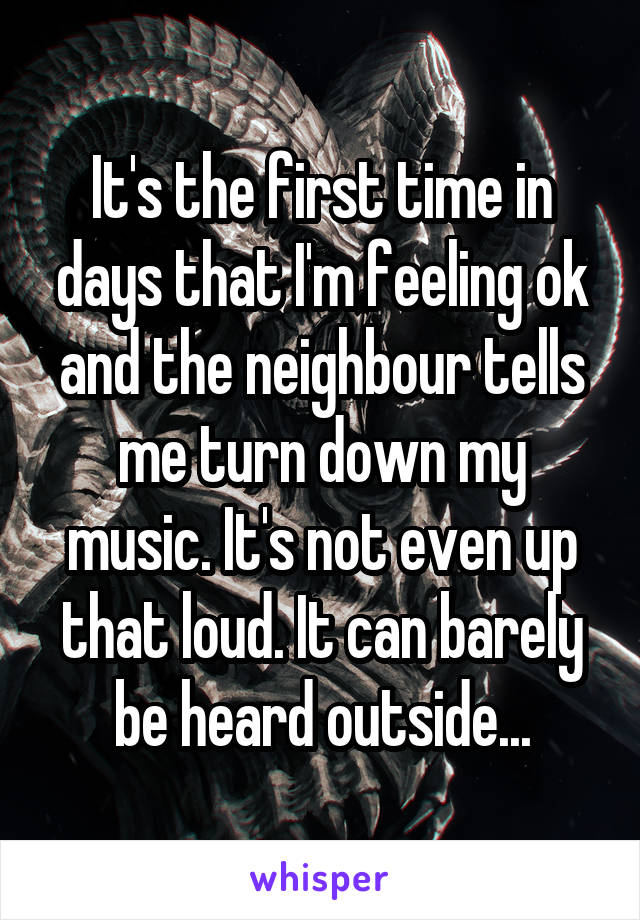 It's the first time in days that I'm feeling ok and the neighbour tells me turn down my music. It's not even up that loud. It can barely be heard outside...