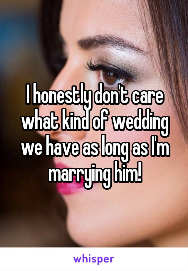 I honestly don't care what kind of wedding we have as long as I'm marrying him!