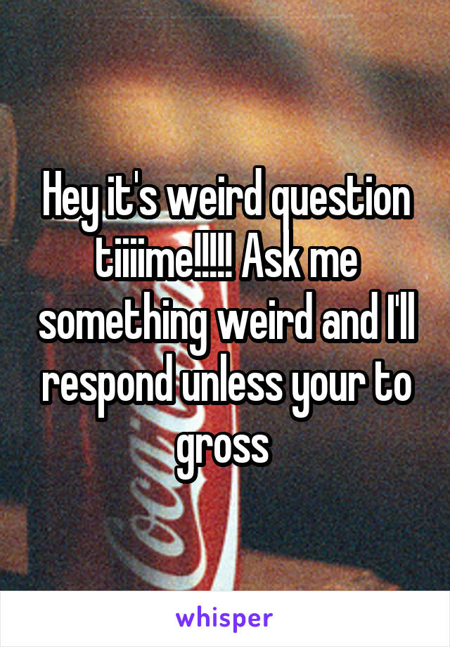 Hey it's weird question tiiiime!!!!! Ask me something weird and I'll respond unless your to gross