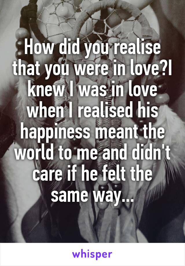 How did you realise that you were in love?I knew I was in love when I realised his happiness meant the world to me and didn't care if he felt the same way...
