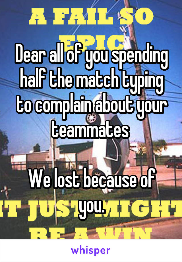 Dear all of you spending half the match typing to complain about your teammates   We lost because of you.