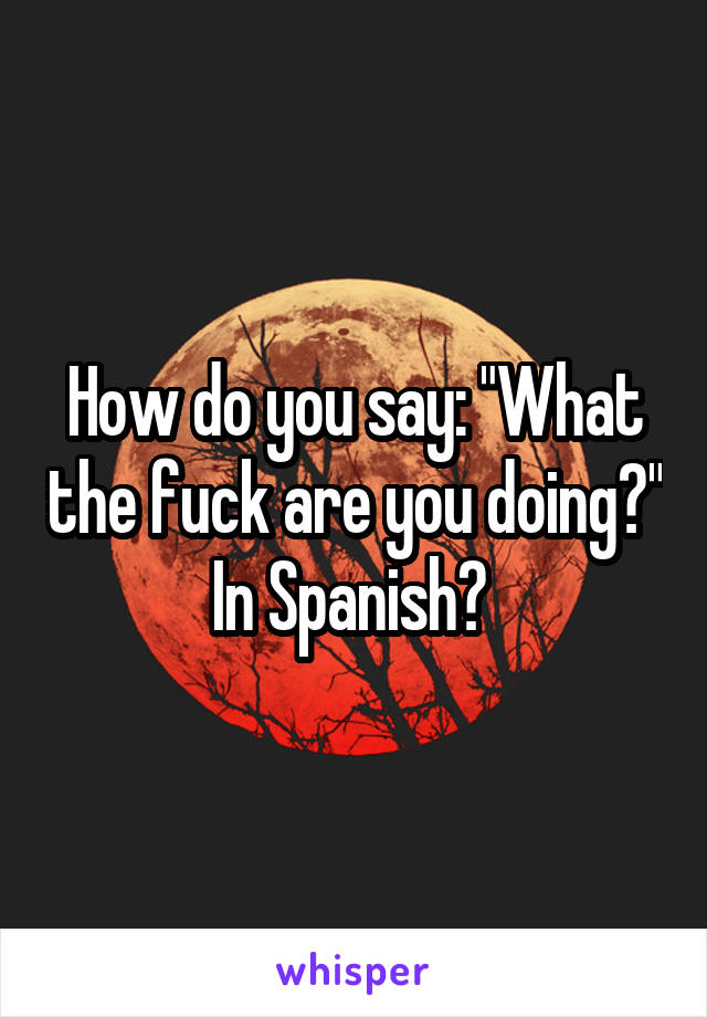 "How do you say: ""What the fuck are you doing?"" In Spanish?"