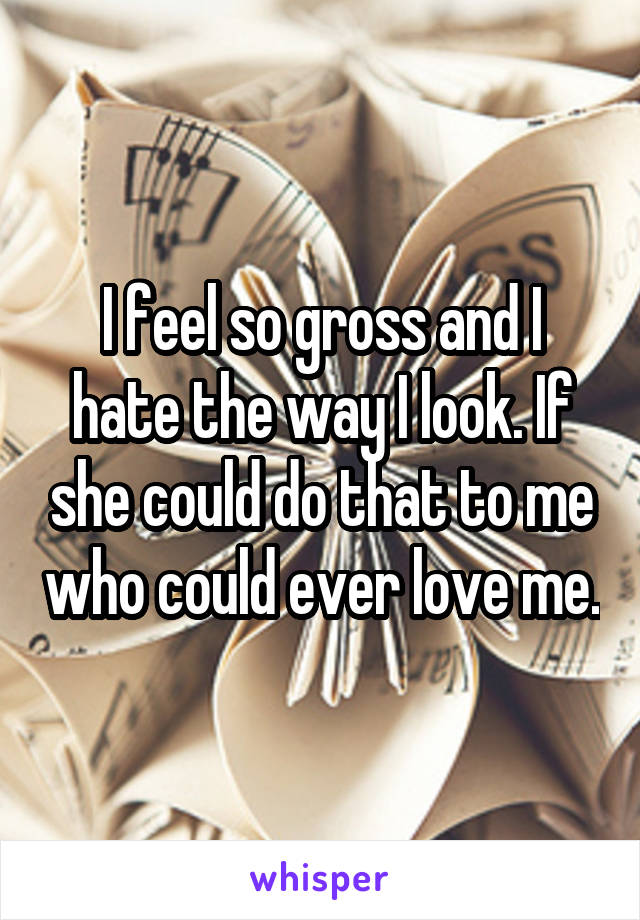 I feel so gross and I hate the way I look. If she could do that to me who could ever love me.