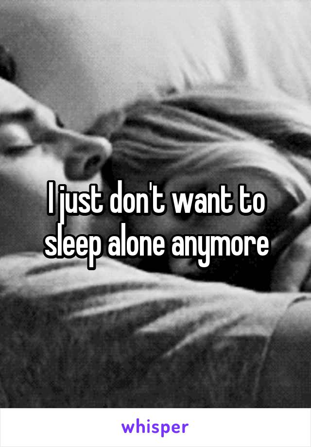 I just don't want to sleep alone anymore