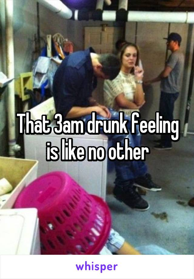 That 3am drunk feeling is like no other