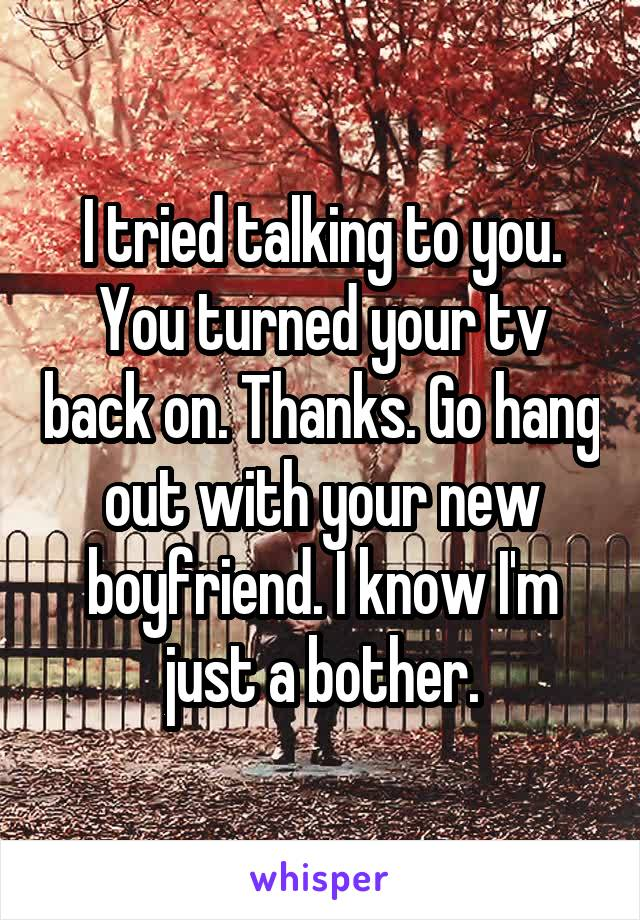 I tried talking to you. You turned your tv back on. Thanks. Go hang out with your new boyfriend. I know I'm just a bother.