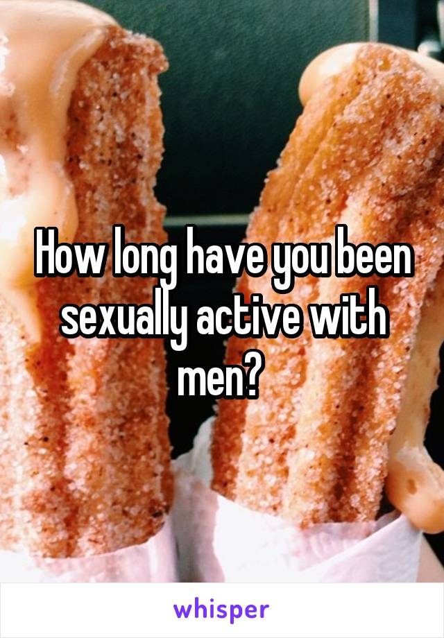 How long have you been sexually active with men?