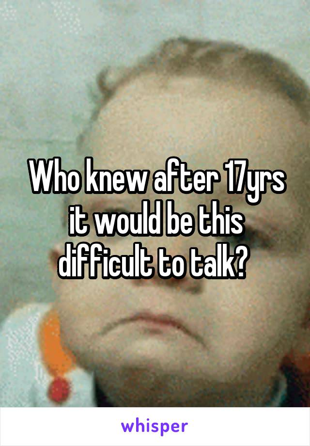 Who knew after 17yrs it would be this difficult to talk?