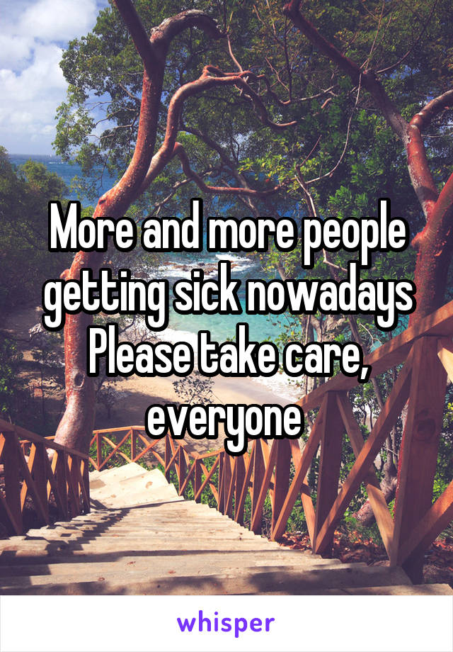 More and more people getting sick nowadays Please take care, everyone