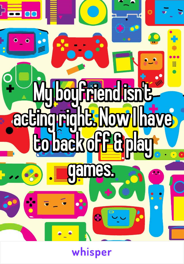 My boyfriend isn't acting right. Now I have to back off & play games.