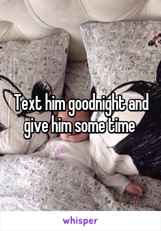 Text him goodnight and give him some time