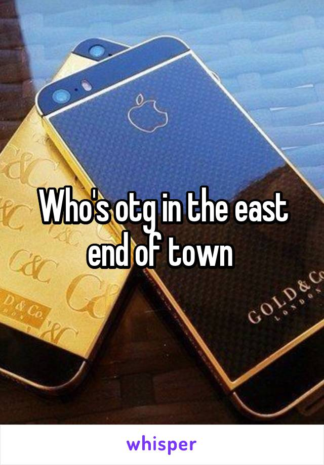 Who's otg in the east end of town