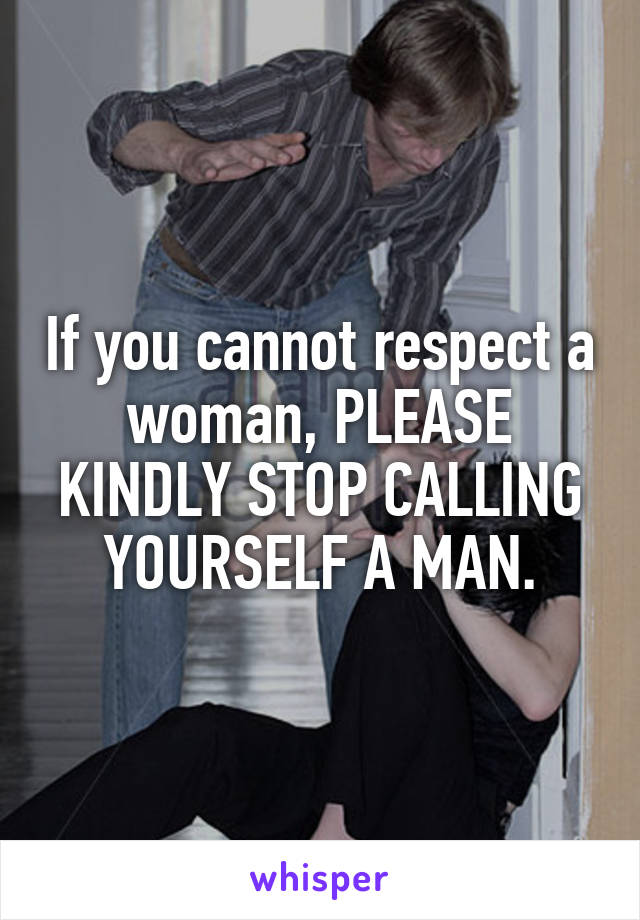 If you cannot respect a woman, PLEASE KINDLY STOP CALLING YOURSELF A MAN.