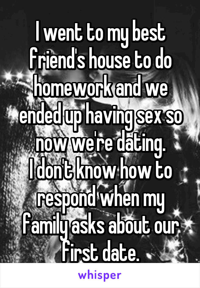 I went to my best friend's house to do homework and we ended up having sex so now we're dating. I don't know how to respond when my family asks about our first date.