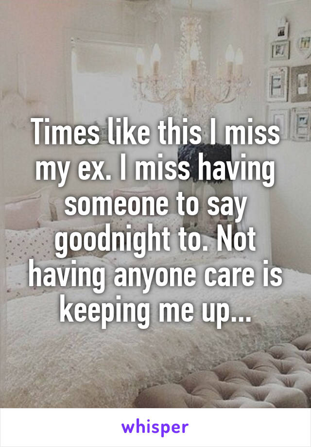 Times like this I miss my ex. I miss having someone to say goodnight to. Not having anyone care is keeping me up...