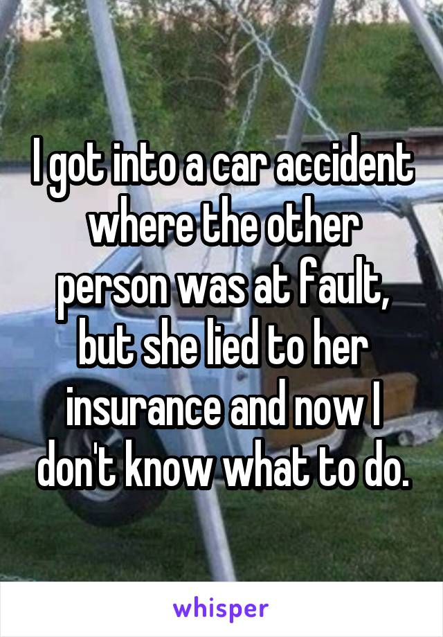 I got into a car accident where the other person was at fault, but she lied to her insurance and now I don't know what to do.