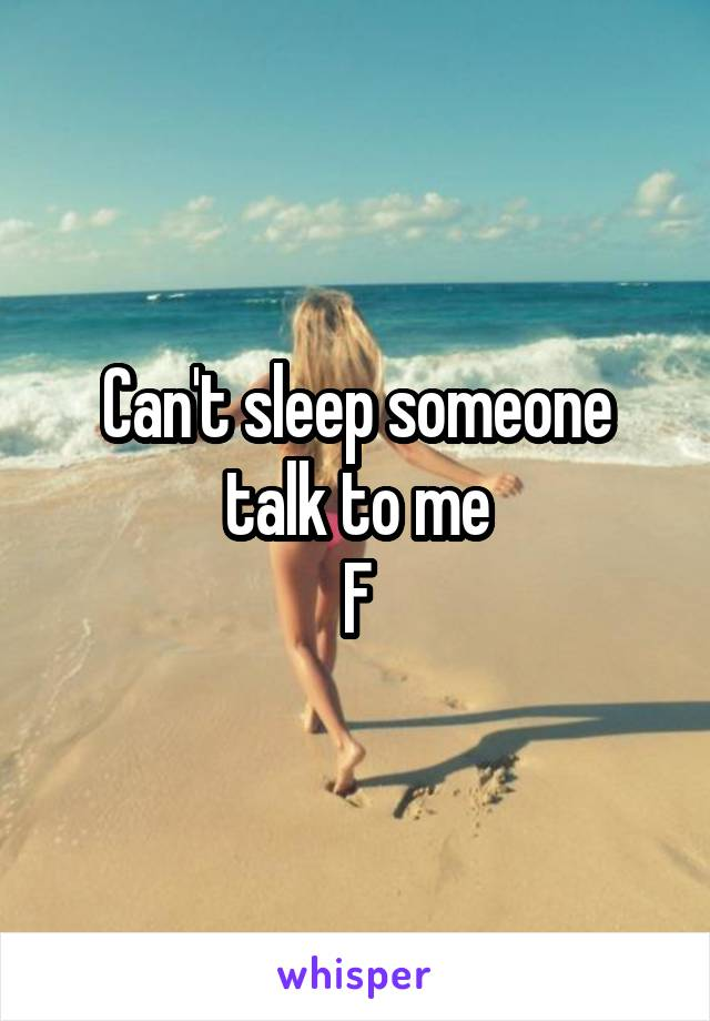 Can't sleep someone talk to me F