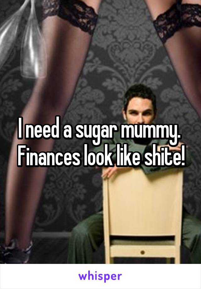 I need a sugar mummy.  Finances look like shite!