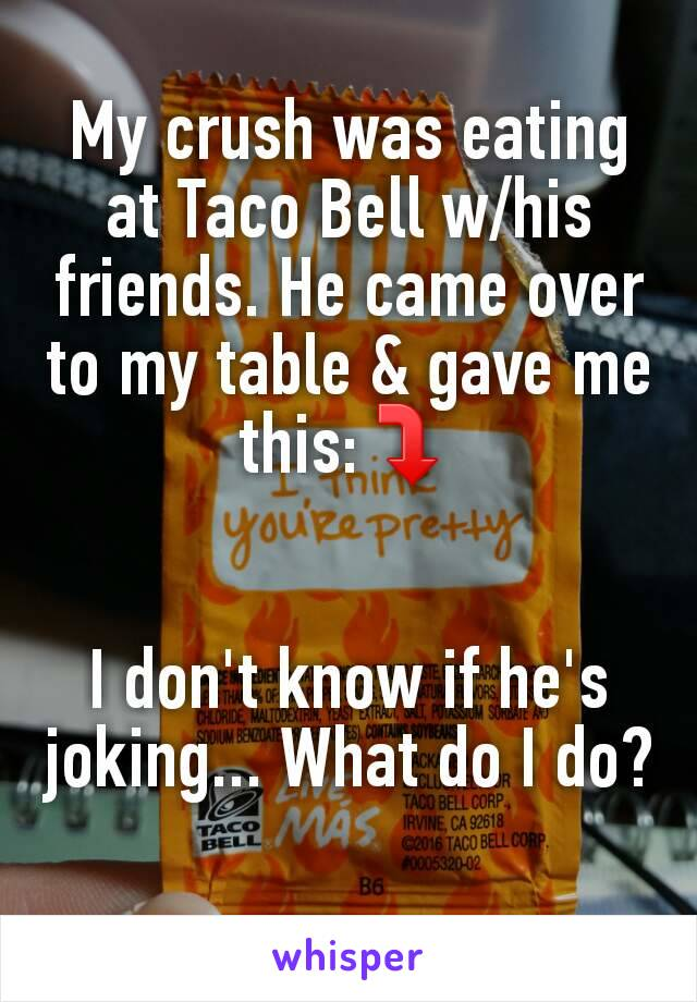 My crush was eating at Taco Bell w/his friends. He came over to my table & gave me this:⤵   I don't know if he's joking... What do I do?