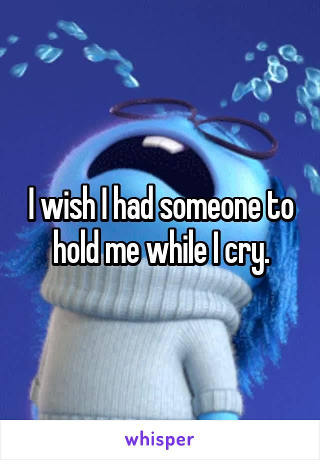 I wish I had someone to hold me while I cry.