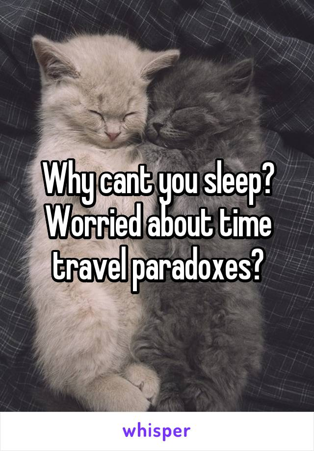 Why cant you sleep? Worried about time travel paradoxes?