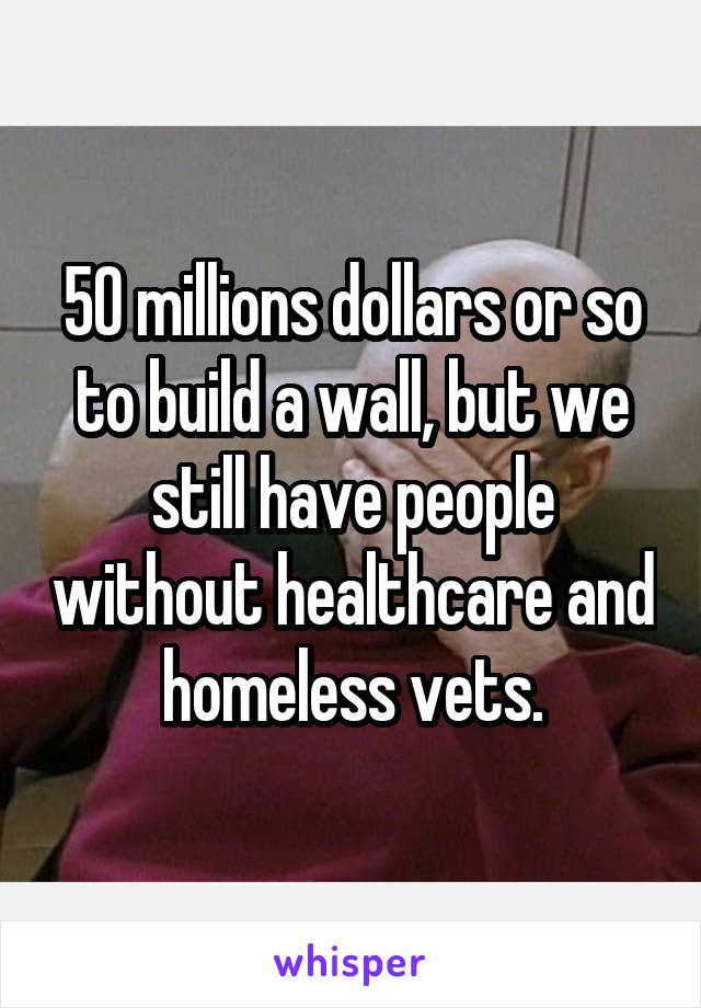 50 millions dollars or so to build a wall, but we still have people without healthcare and homeless vets.